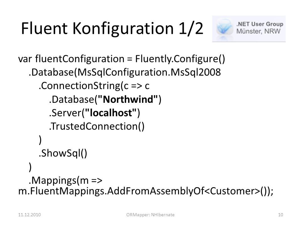 Fluent Konfiguration 1/2 var fluentConfiguration = Fluently.Configure().Database(MsSqlConfiguration.MsSql2008.ConnectionString(c => c.Database( Northwind ).Server( localhost ).TrustedConnection() ).ShowSql() ).Mappings(m => m.FluentMappings.AddFromAssemblyOf ()); 11.12.2010ORMapper: NHibernate10