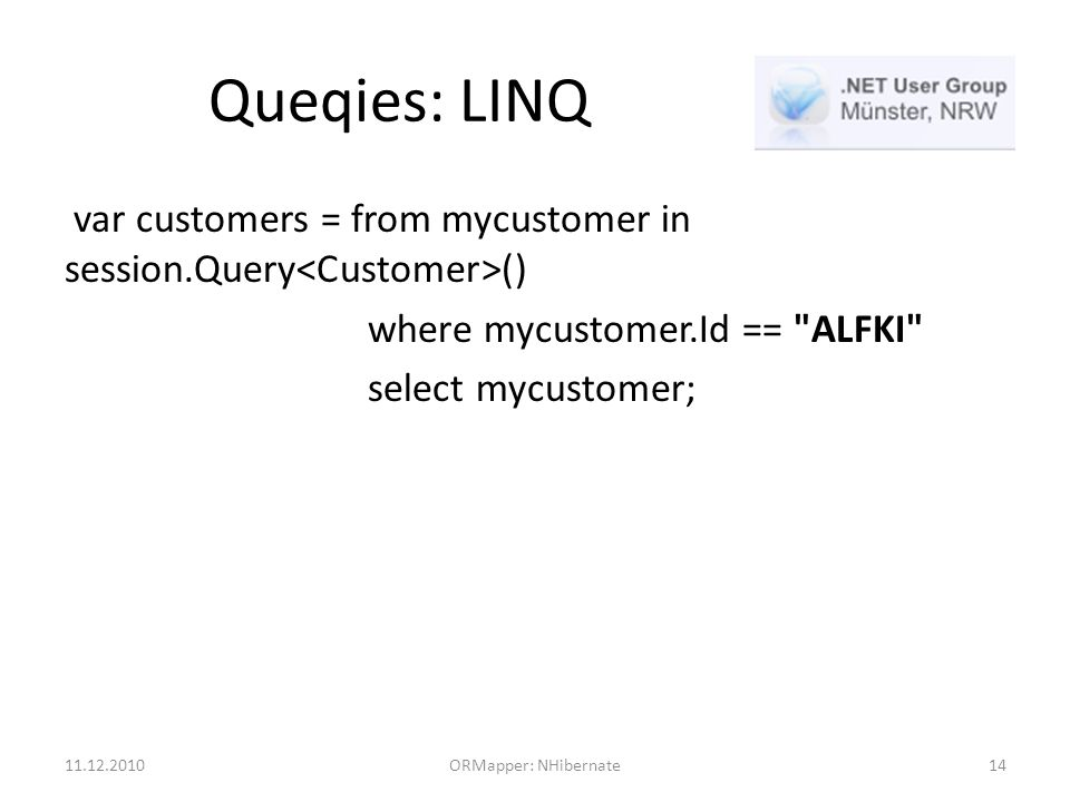 Queqies: LINQ var customers = from mycustomer in session.Query () where mycustomer.Id == ALFKI select mycustomer; 11.12.2010ORMapper: NHibernate14