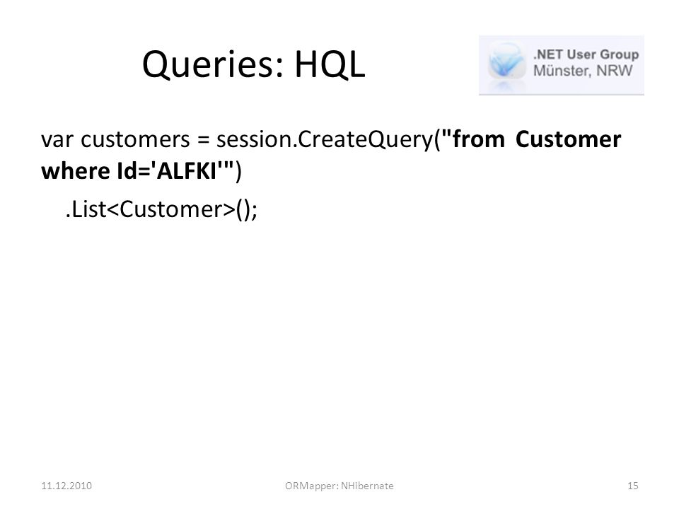 Queries: HQL var customers = session.CreateQuery( from Customer where Id= ALFKI ).List (); ORMapper: NHibernate15