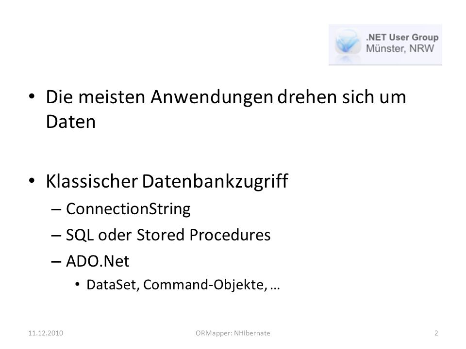 Die meisten Anwendungen drehen sich um Daten Klassischer Datenbankzugriff – ConnectionString – SQL oder Stored Procedures – ADO.Net DataSet, Command-Objekte, … 11.12.2010ORMapper: NHibernate2