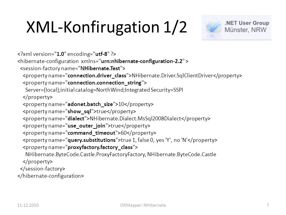 XML-Konfirugation 1/2 NHibernate.Driver.SqlClientDriver Server=(local);initial catalog=NorthWind;Integrated Security=SSPI 10 true NHibernate.Dialect.MsSql2008Dialect true 60 true 1, false 0, yes Y , no N NHibernate.ByteCode.Castle.ProxyFactoryFactory, NHibernate.ByteCode.Castle 11.12.2010ORMapper: NHibernate7