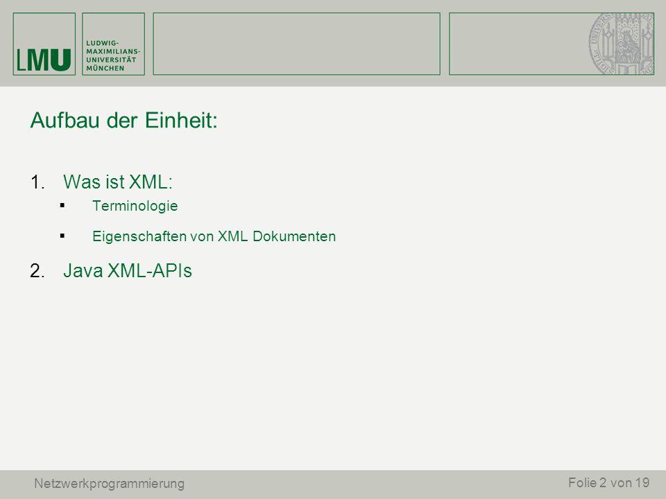 Aufbau der Einheit: 1. Was ist XML: Terminologie Eigenschaften von XML Dokumenten 2. Java XML-APIs Netzwerkprogrammierung Folie 2 von 19