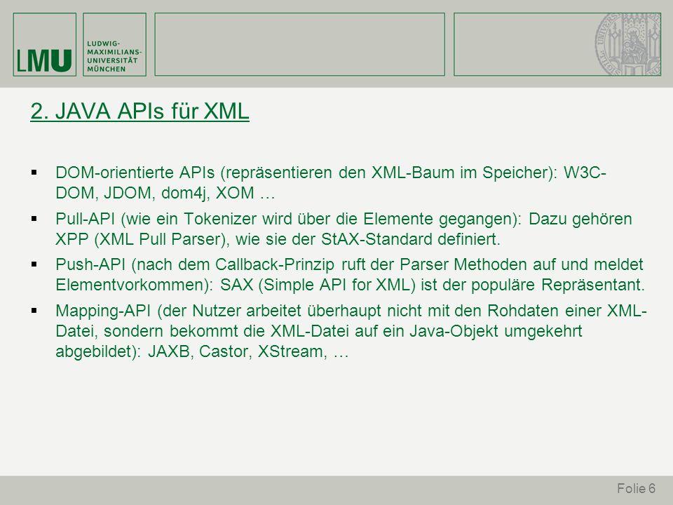 2. JAVA APIs für XML DOM-orientierte APIs (repräsentieren den XML-Baum im Speicher): W3C- DOM, JDOM, dom4j, XOM … Pull-API (wie ein Tokenizer wird übe