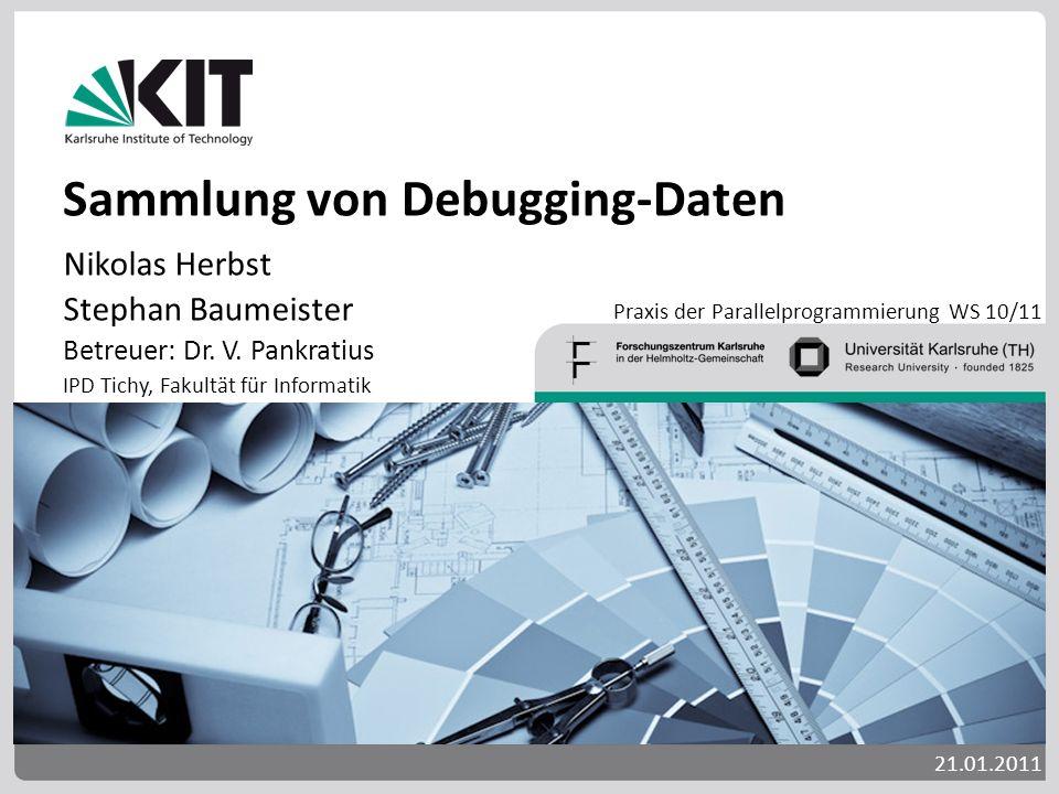 Sammlung von Debugging-Daten Nikolas Herbst Stephan Baumeister Betreuer: Dr. V. Pankratius IPD Tichy, Fakultät für Informatik 21.01.2011 Praxis der Pa