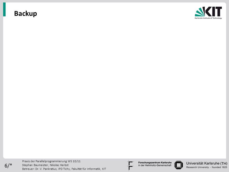 6/* Backup Praxis der Parallelprogrammierung WS 10/11 Stephan Baumeister, Nikolas Herbst Betreuer: Dr. V. Pankratius, IPD Tichy, Fakultät für Informat
