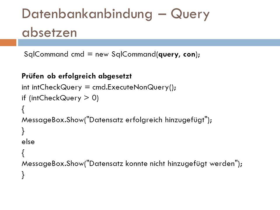 Datenbankanbindung – Query absetzen SqlCommand cmd = new SqlCommand(query, con); Prüfen ob erfolgreich abgesetzt int intCheckQuery = cmd.ExecuteNonQuery(); if (intCheckQuery > 0) { MessageBox.Show( Datensatz erfolgreich hinzugefügt ); } else { MessageBox.Show( Datensatz konnte nicht hinzugefügt werden ); }