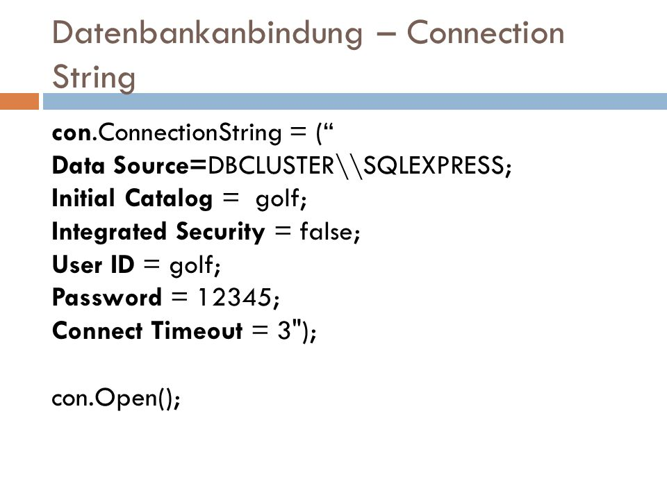 Datenbankanbindung – Connection String con.ConnectionString = ( Data Source=DBCLUSTER\\SQLEXPRESS; Initial Catalog = golf; Integrated Security = false; User ID = golf; Password = 12345; Connect Timeout = 3 ); con.Open();