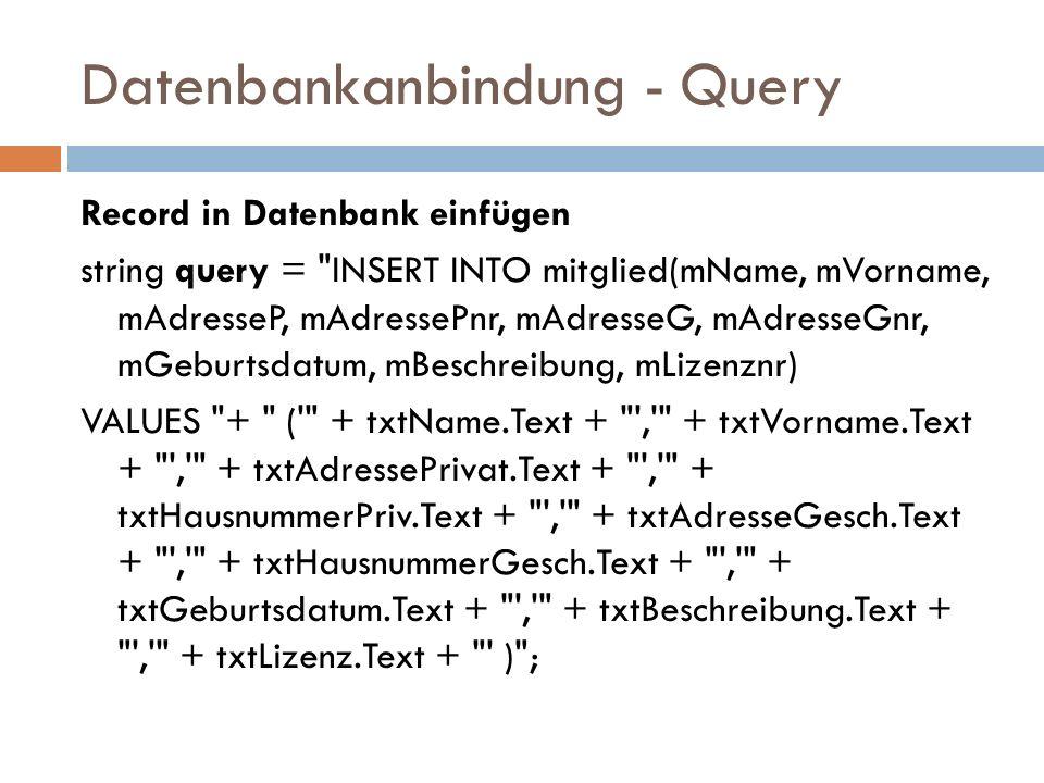 Datenbankanbindung - Query Record in Datenbank einfügen string query = INSERT INTO mitglied(mName, mVorname, mAdresseP, mAdressePnr, mAdresseG, mAdresseGnr, mGeburtsdatum, mBeschreibung, mLizenznr) VALUES + ( + txtName.Text + , + txtVorname.Text + , + txtAdressePrivat.Text + , + txtHausnummerPriv.Text + , + txtAdresseGesch.Text + , + txtHausnummerGesch.Text + , + txtGeburtsdatum.Text + , + txtBeschreibung.Text + , + txtLizenz.Text + ) ;