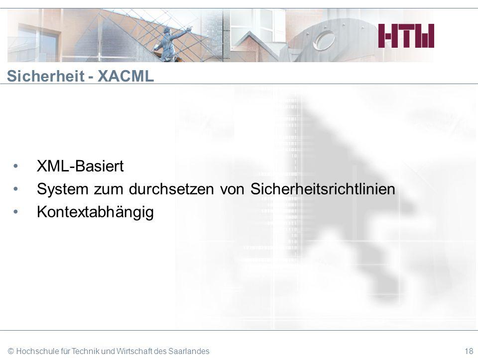 Sicherheit - XACML XML-Basiert System zum durchsetzen von Sicherheitsrichtlinien Kontextabhängig © Hochschule für Technik und Wirtschaft des Saarlande