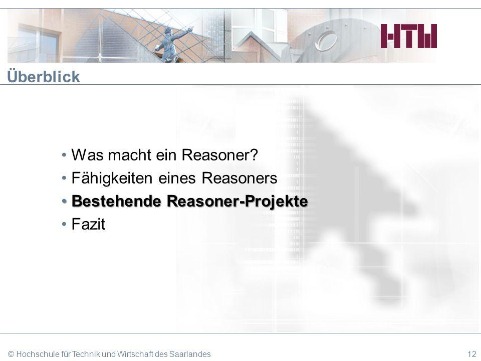 © Hochschule für Technik und Wirtschaft des Saarlandes12 Überblick Was macht ein Reasoner? Fähigkeiten eines Reasoners Bestehende Reasoner-ProjekteBes