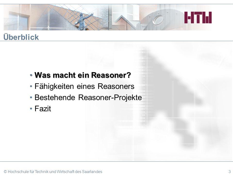 © Hochschule für Technik und Wirtschaft des Saarlandes3 Überblick Was macht ein Reasoner?Was macht ein Reasoner? Fähigkeiten eines Reasoners Bestehend