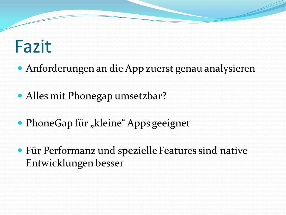 Fazit Anforderungen an die App zuerst genau analysieren Alles mit Phonegap umsetzbar? PhoneGap für kleine Apps geeignet Für Performanz und spezielle F