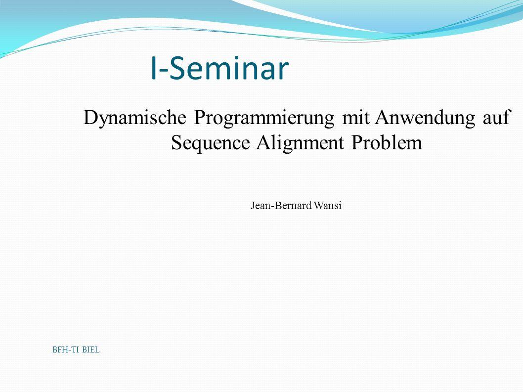 BFH-TI BIEL I-Seminar Dynamische Programmierung mit Anwendung auf Sequence Alignment Problem Jean-Bernard Wansi
