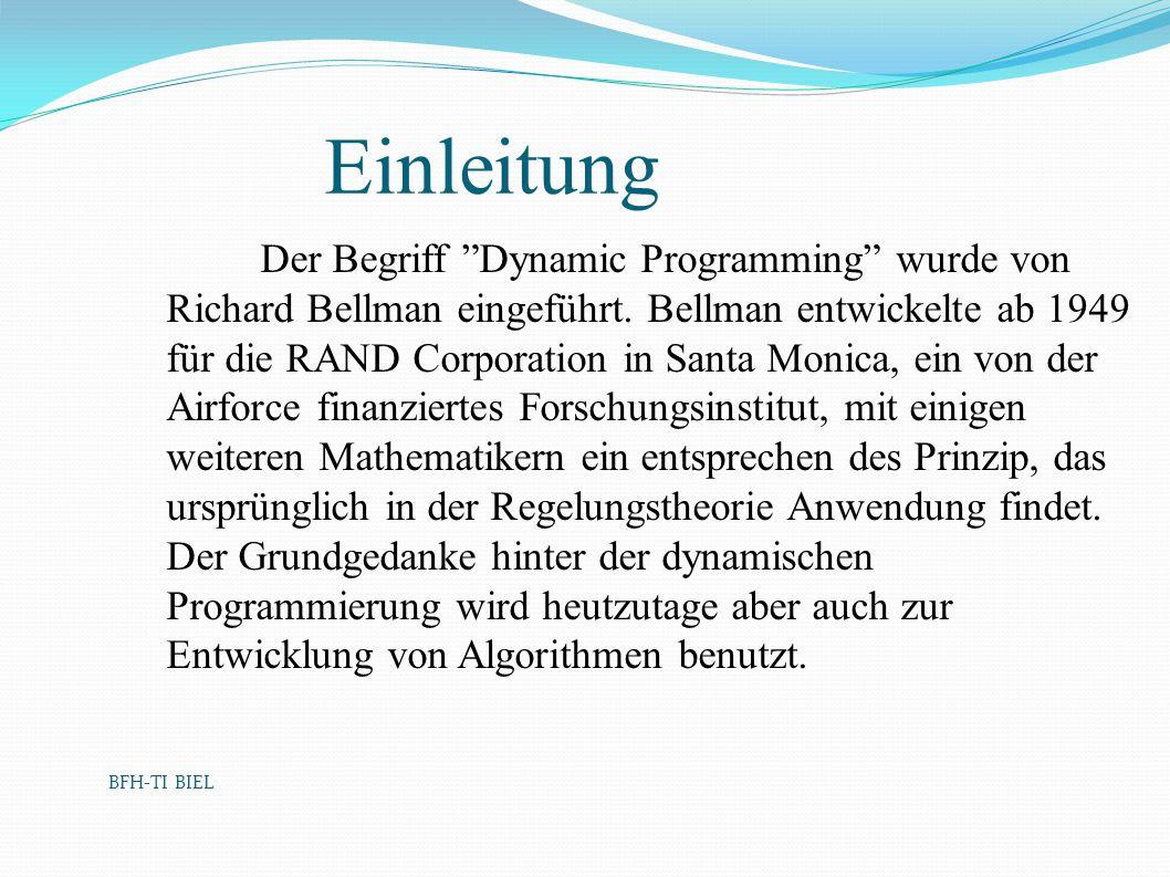 BFH-TI BIEL Einleitung Der Begriff Dynamic Programming wurde von Richard Bellman eingeführt. Bellman entwickelte ab 1949 für die RAND Corporation in S