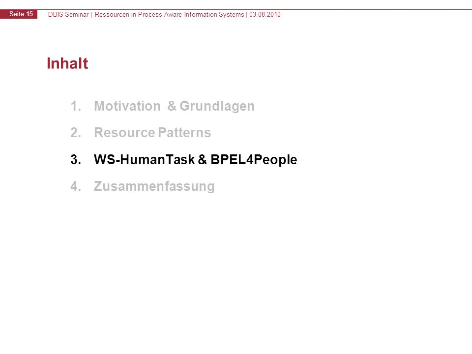 DBIS Seminar | Ressourcen in Process-Aware Information Systems | 03.08.2010 Seite 15 Inhalt 1.Motivation & Grundlagen 2.Resource Patterns 3.WS-HumanTask & BPEL4People 4.Zusammenfassung