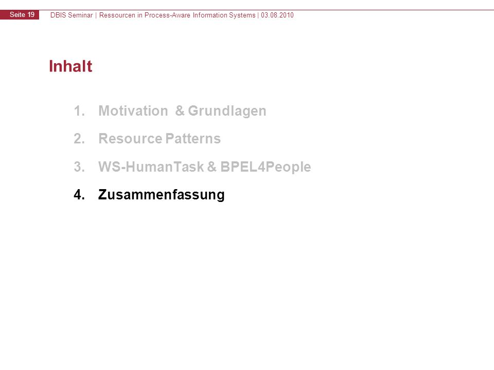 DBIS Seminar | Ressourcen in Process-Aware Information Systems | 03.08.2010 Seite 19 Inhalt 1.Motivation & Grundlagen 2.Resource Patterns 3.WS-HumanTask & BPEL4People 4.Zusammenfassung