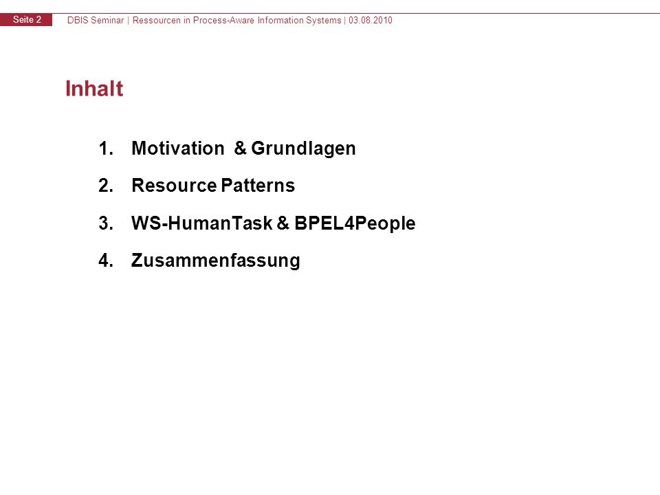 DBIS Seminar | Ressourcen in Process-Aware Information Systems | 03.08.2010 Seite 2 Inhalt 1.Motivation & Grundlagen 2.Resource Patterns 3.WS-HumanTask & BPEL4People 4.Zusammenfassung