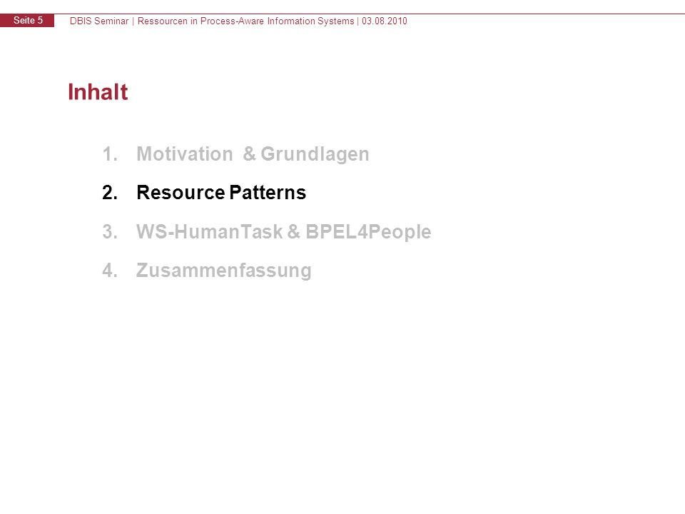 DBIS Seminar | Ressourcen in Process-Aware Information Systems | 03.08.2010 Seite 5 Inhalt 1.Motivation & Grundlagen 2.Resource Patterns 3.WS-HumanTask & BPEL4People 4.Zusammenfassung