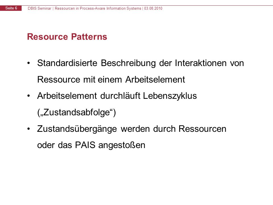 DBIS Seminar | Ressourcen in Process-Aware Information Systems | 03.08.2010 Seite 6 Resource Patterns Standardisierte Beschreibung der Interaktionen v