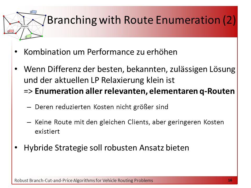 Robust Branch-Cut-and-Price Algorithms for Vehicle Routing Problems 16 Branching with Route Enumeration (2) Kombination um Performance zu erhöhen Wenn Differenz der besten, bekannten, zulässigen Lösung und der aktuellen LP Relaxierung klein ist => Enumeration aller relevanten, elementaren q-Routen – Deren reduzierten Kosten nicht größer sind – Keine Route mit den gleichen Clients, aber geringeren Kosten existiert Hybride Strategie soll robusten Ansatz bieten