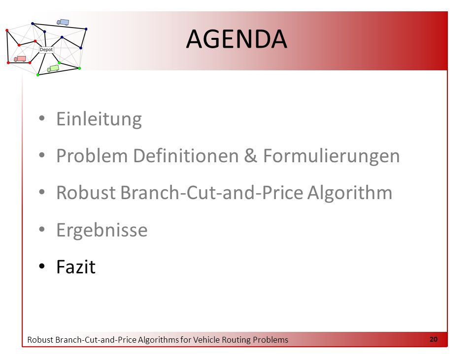 Robust Branch-Cut-and-Price Algorithms for Vehicle Routing Problems 20 AGENDA Einleitung Problem Definitionen & Formulierungen Robust Branch-Cut-and-Price Algorithm Ergebnisse Fazit