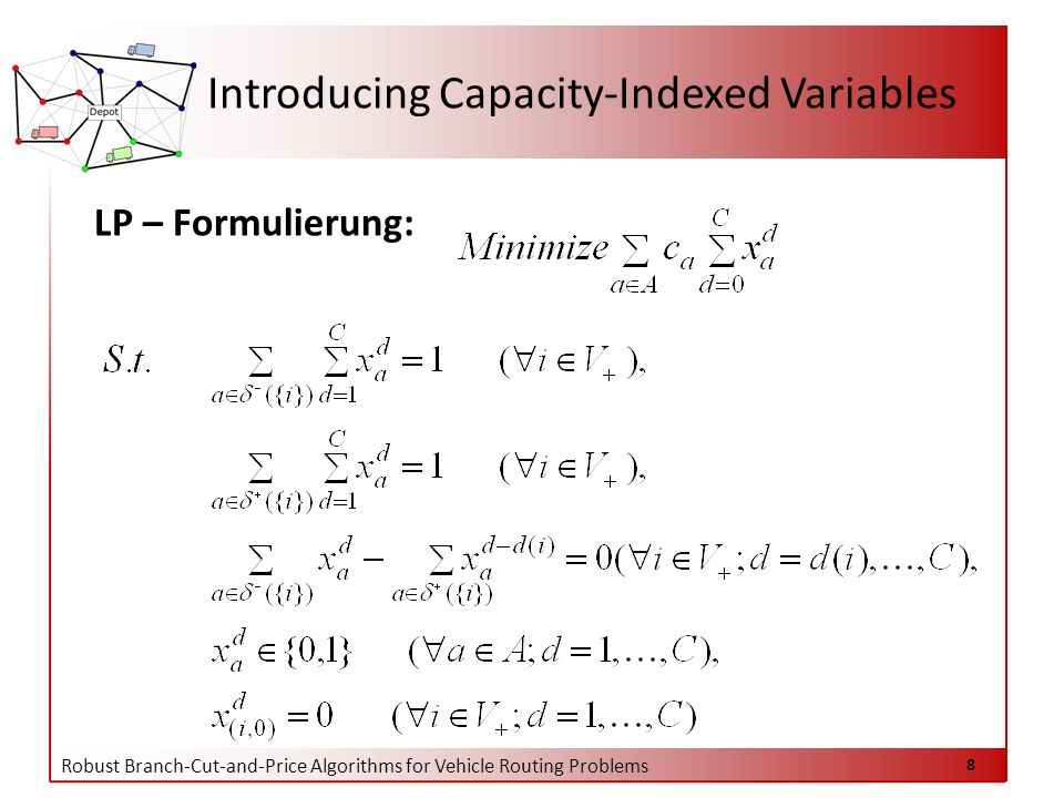 Robust Branch-Cut-and-Price Algorithms for Vehicle Routing Problems 8 LP – Formulierung: Introducing Capacity-Indexed Variables