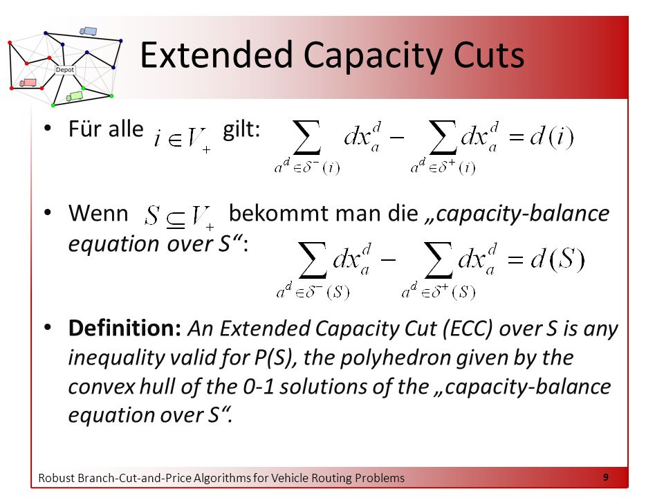 Robust Branch-Cut-and-Price Algorithms for Vehicle Routing Problems 9 Extended Capacity Cuts Für alle gilt: Wenn bekommt man die capacity-balance equation over S: Definition: An Extended Capacity Cut (ECC) over S is any inequality valid for P(S), the polyhedron given by the convex hull of the 0-1 solutions of the capacity-balance equation over S.