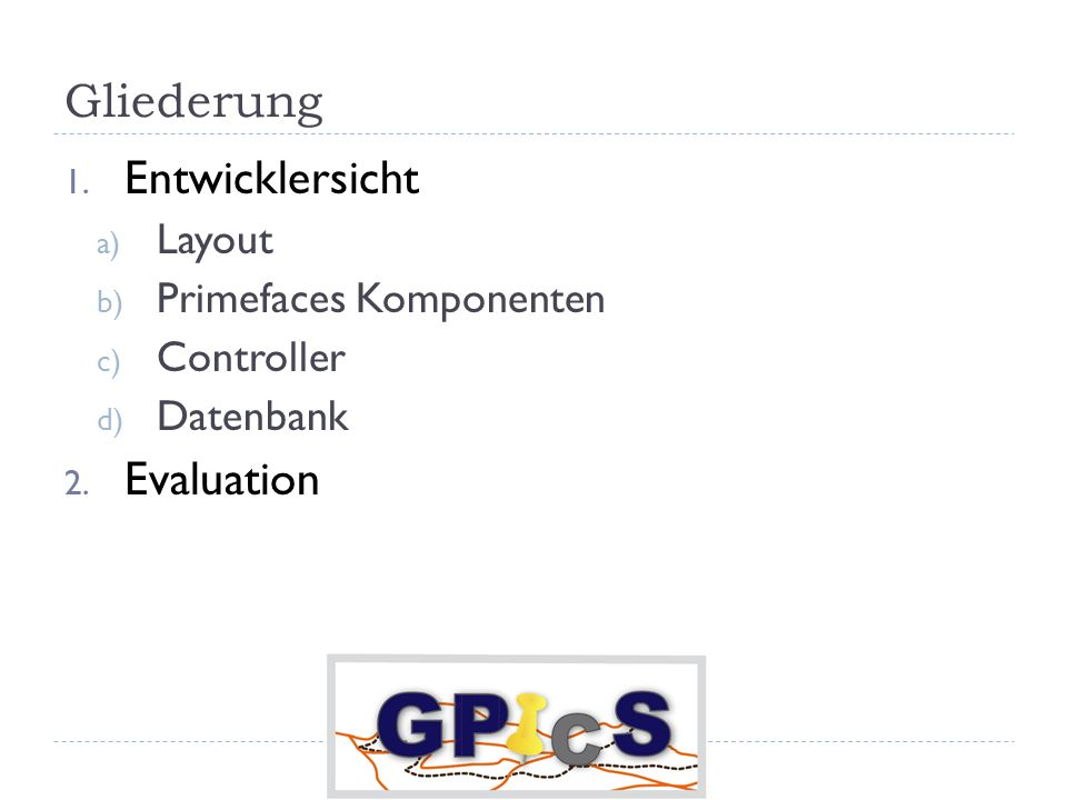 Gliederung 1. Entwicklersicht a) Layout b) Primefaces Komponenten c) Controller d) Datenbank 2. Evaluation