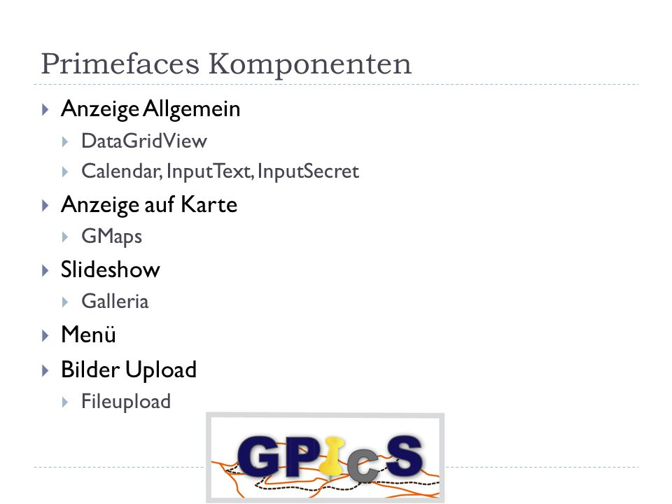 Primefaces Komponenten Anzeige Allgemein DataGridView Calendar, InputText, InputSecret Anzeige auf Karte GMaps Slideshow Galleria Menü Bilder Upload Fileupload