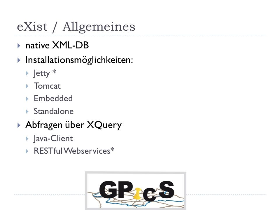 eXist / Allgemeines native XML-DB Installationsmöglichkeiten: Jetty * Tomcat Embedded Standalone Abfragen über XQuery Java-Client RESTful Webservices*