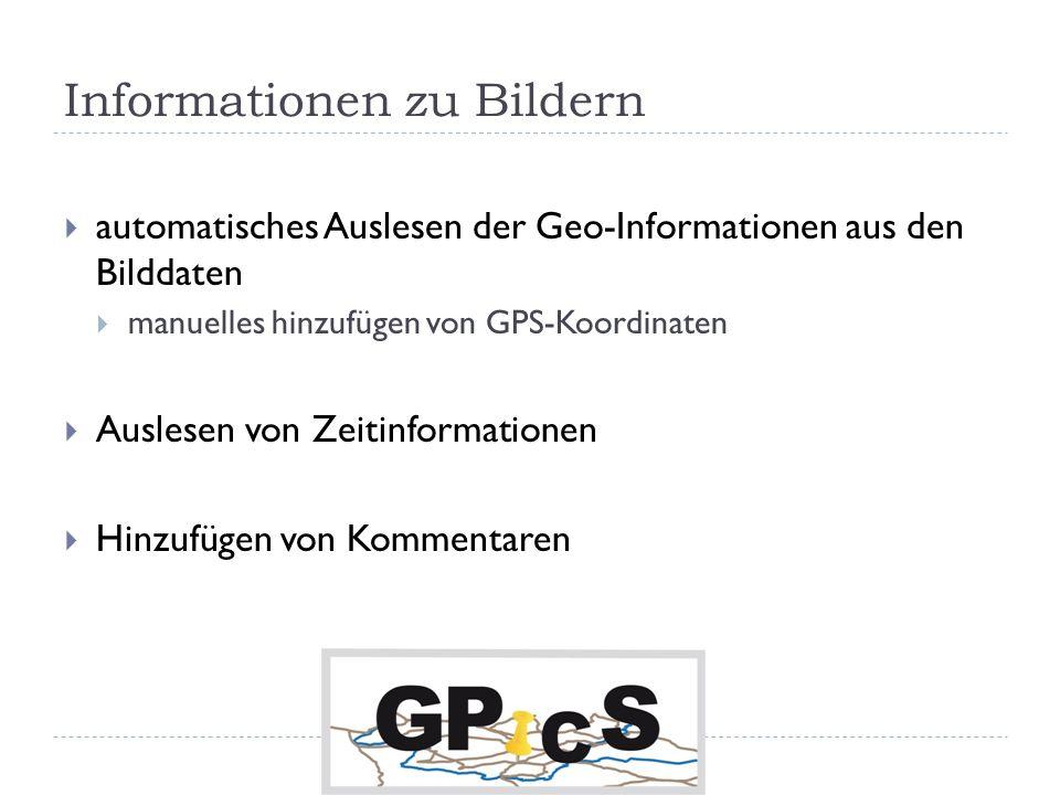 Informationen zu Bildern automatisches Auslesen der Geo-Informationen aus den Bilddaten manuelles hinzufügen von GPS-Koordinaten Auslesen von Zeitinformationen Hinzufügen von Kommentaren