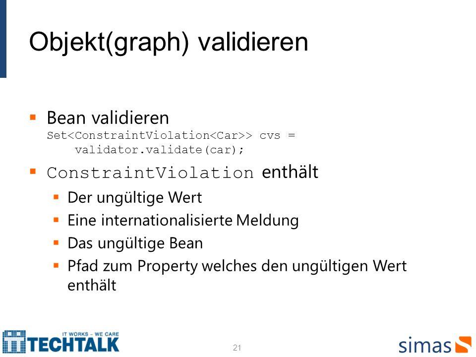 Objekt(graph) validieren Bean validieren Set > cvs = validator.validate(car); ConstraintViolation enthält Der ungültige Wert Eine internationalisierte Meldung Das ungültige Bean Pfad zum Property welches den ungültigen Wert enthält 21