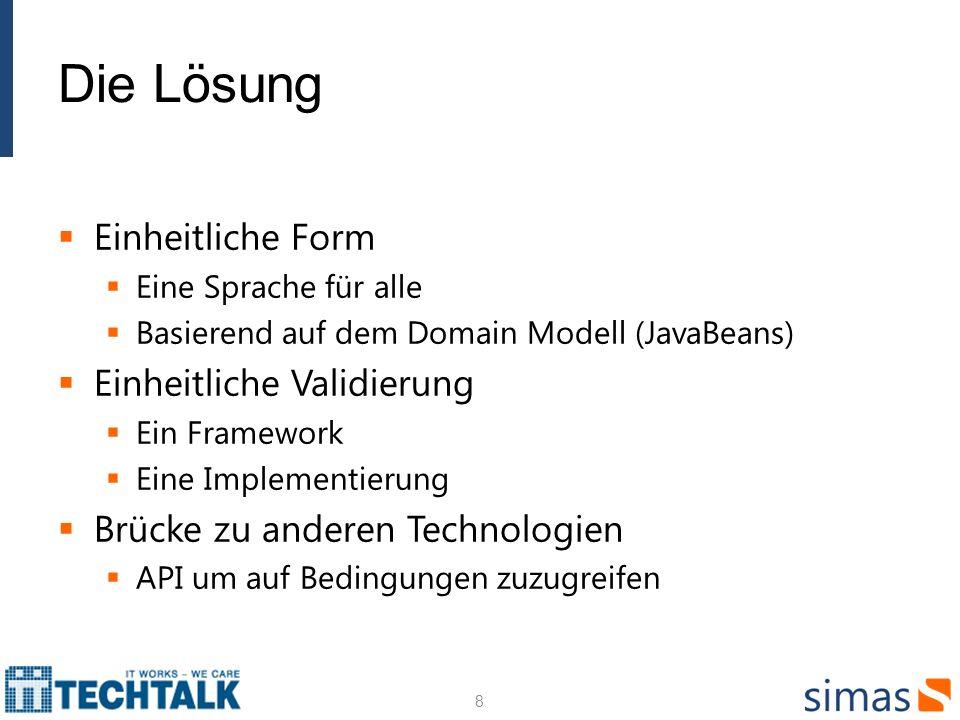 Die Lösung Einheitliche Form Eine Sprache für alle Basierend auf dem Domain Modell (JavaBeans) Einheitliche Validierung Ein Framework Eine Implementierung Brücke zu anderen Technologien API um auf Bedingungen zuzugreifen 8