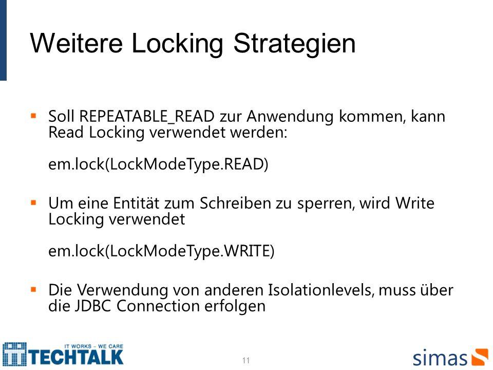 Weitere Locking Strategien Soll REPEATABLE_READ zur Anwendung kommen, kann Read Locking verwendet werden: em.lock(LockModeType.READ) Um eine Entität zum Schreiben zu sperren, wird Write Locking verwendet em.lock(LockModeType.WRITE) Die Verwendung von anderen Isolationlevels, muss über die JDBC Connection erfolgen 11