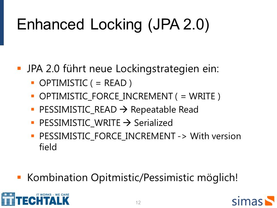 Enhanced Locking (JPA 2.0) JPA 2.0 führt neue Lockingstrategien ein: OPTIMISTIC ( = READ ) OPTIMISTIC_FORCE_INCREMENT ( = WRITE ) PESSIMISTIC_READ Repeatable Read PESSIMISTIC_WRITE Serialized PESSIMISTIC_FORCE_INCREMENT -> With version field Kombination Opitmistic/Pessimistic möglich.