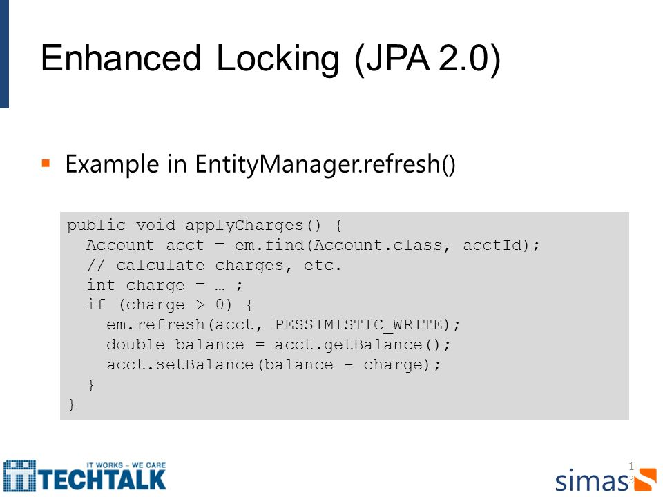 13 Enhanced Locking (JPA 2.0) Example in EntityManager.refresh() public void applyCharges() { Account acct = em.find(Account.class, acctId); // calculate charges, etc.