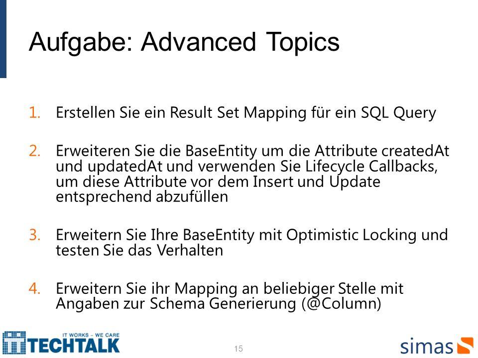 Aufgabe: Advanced Topics 1.Erstellen Sie ein Result Set Mapping für ein SQL Query 2.Erweiteren Sie die BaseEntity um die Attribute createdAt und updatedAt und verwenden Sie Lifecycle Callbacks, um diese Attribute vor dem Insert und Update entsprechend abzufüllen 3.Erweitern Sie Ihre BaseEntity mit Optimistic Locking und testen Sie das Verhalten 4.Erweitern Sie ihr Mapping an beliebiger Stelle mit Angaben zur Schema Generierung (@Column) 15