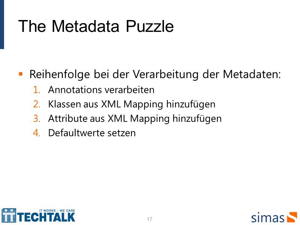 The Metadata Puzzle Reihenfolge bei der Verarbeitung der Metadaten: 1.Annotations verarbeiten 2.Klassen aus XML Mapping hinzufügen 3.Attribute aus XML Mapping hinzufügen 4.Defaultwerte setzen 17