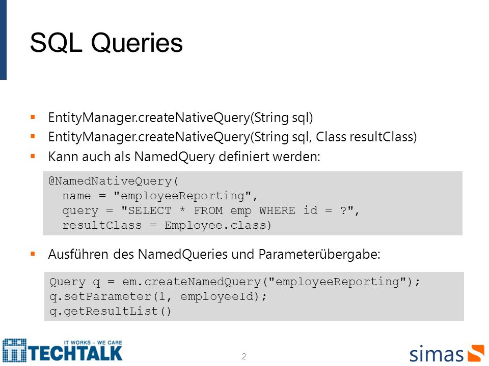 SQL Queries EntityManager.createNativeQuery(String sql) EntityManager.createNativeQuery(String sql, Class resultClass) Kann auch als NamedQuery definiert werden: Ausführen des NamedQueries und Parameterübergabe: 2 @NamedNativeQuery( name = employeeReporting , query = SELECT * FROM emp WHERE id = ? , resultClass = Employee.class) Query q = em.createNamedQuery( employeeReporting ); q.setParameter(1, employeeId); q.getResultList()