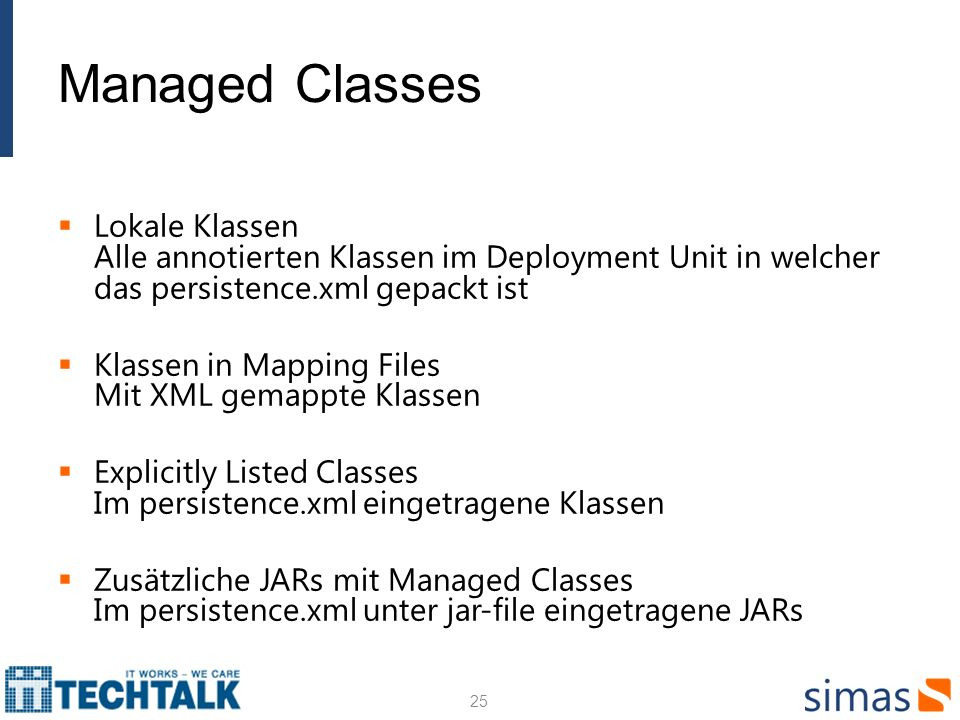 Managed Classes Lokale Klassen Alle annotierten Klassen im Deployment Unit in welcher das persistence.xml gepackt ist Klassen in Mapping Files Mit XML gemappte Klassen Explicitly Listed Classes Im persistence.xml eingetragene Klassen Zusätzliche JARs mit Managed Classes Im persistence.xml unter jar-file eingetragene JARs 25