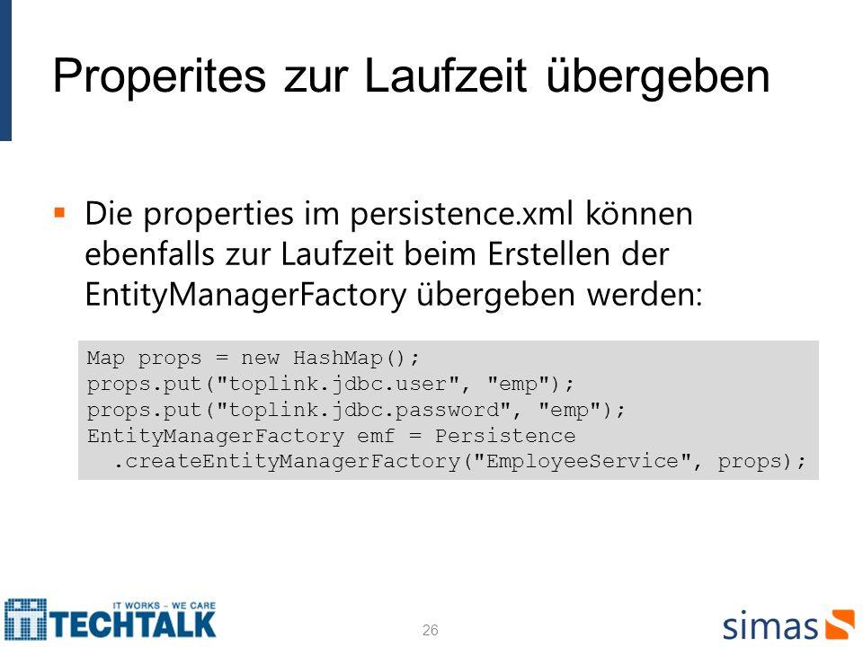 Properites zur Laufzeit übergeben Die properties im persistence.xml können ebenfalls zur Laufzeit beim Erstellen der EntityManagerFactory übergeben werden: 26 Map props = new HashMap(); props.put( toplink.jdbc.user , emp ); props.put( toplink.jdbc.password , emp ); EntityManagerFactory emf = Persistence.createEntityManagerFactory( EmployeeService , props);