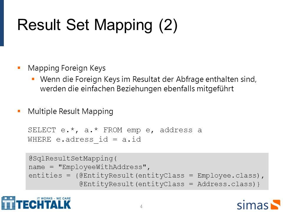 Result Set Mapping (2) Mapping Foreign Keys Wenn die Foreign Keys im Resultat der Abfrage enthalten sind, werden die einfachen Beziehungen ebenfalls mitgeführt Multiple Result Mapping SELECT e.*, a.* FROM emp e, address a WHERE e.adress_id = a.id 4 @SqlResultSetMapping( name = EmployeeWithAddress , entities = {@EntityResult(entityClass = Employee.class), @EntityResult(entityClass = Address.class)}