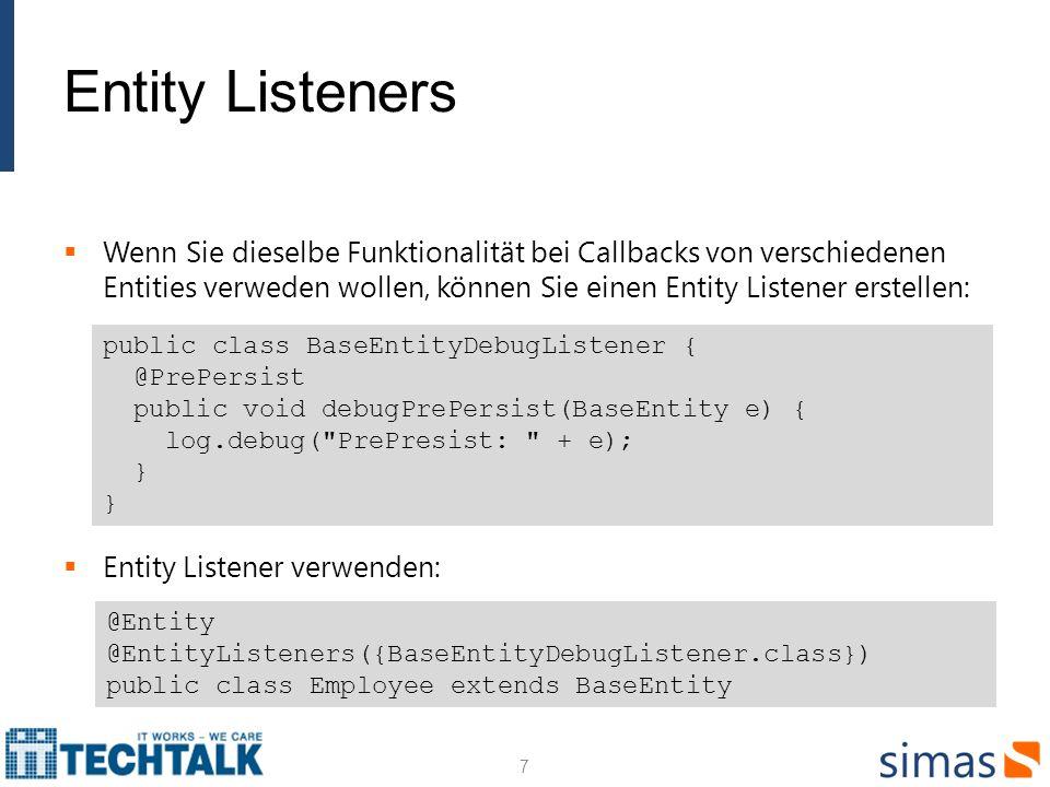 Entity Listeners Wenn Sie dieselbe Funktionalität bei Callbacks von verschiedenen Entities verweden wollen, können Sie einen Entity Listener erstellen: Entity Listener verwenden: 7 public class BaseEntityDebugListener { @PrePersist public void debugPrePersist(BaseEntity e) { log.debug( PrePresist: + e); } } @Entity @EntityListeners({BaseEntityDebugListener.class}) public class Employee extends BaseEntity