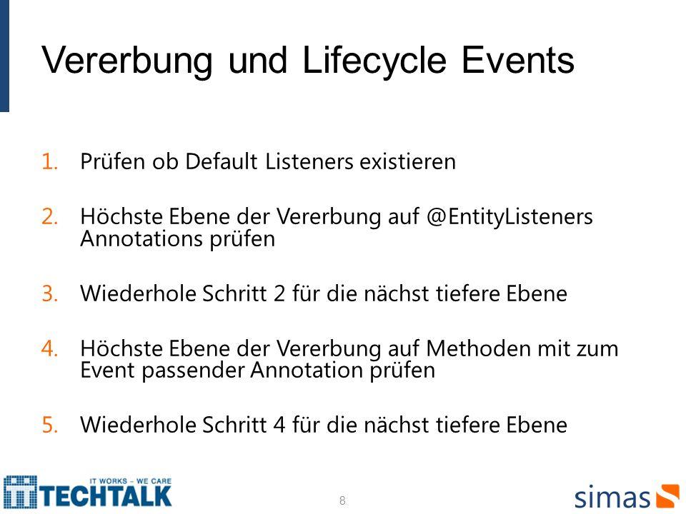 Vererbung und Lifecycle Events 1.Prüfen ob Default Listeners existieren 2.Höchste Ebene der Vererbung auf @EntityListeners Annotations prüfen 3.Wiederhole Schritt 2 für die nächst tiefere Ebene 4.Höchste Ebene der Vererbung auf Methoden mit zum Event passender Annotation prüfen 5.Wiederhole Schritt 4 für die nächst tiefere Ebene 8