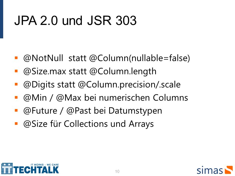 JPA 2.0 und JSR 303 @NotNull statt @Column(nullable=false) @Size.max statt @Column.length @Digits statt @Column.precision/.scale @Min / @Max bei numerischen Columns @Future / @Past bei Datumstypen @Size für Collections und Arrays 10