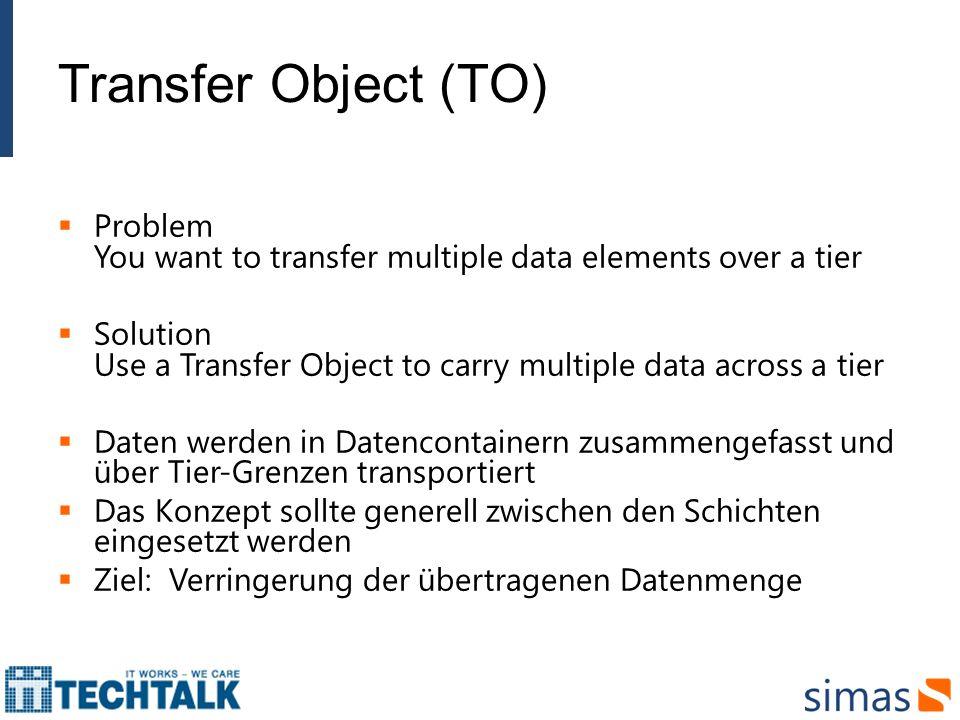 Transfer Object (TO) Problem You want to transfer multiple data elements over a tier Solution Use a Transfer Object to carry multiple data across a tier Daten werden in Datencontainern zusammengefasst und über Tier-Grenzen transportiert Das Konzept sollte generell zwischen den Schichten eingesetzt werden Ziel: Verringerung der übertragenen Datenmenge