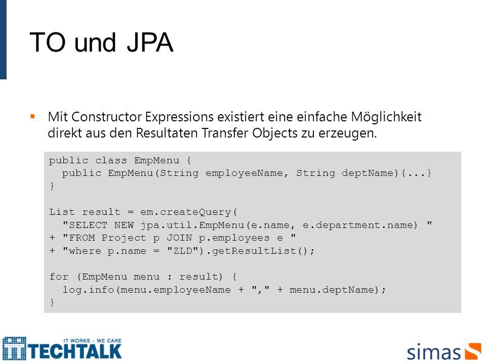 TO und JPA Mit Constructor Expressions existiert eine einfache Möglichkeit direkt aus den Resultaten Transfer Objects zu erzeugen.