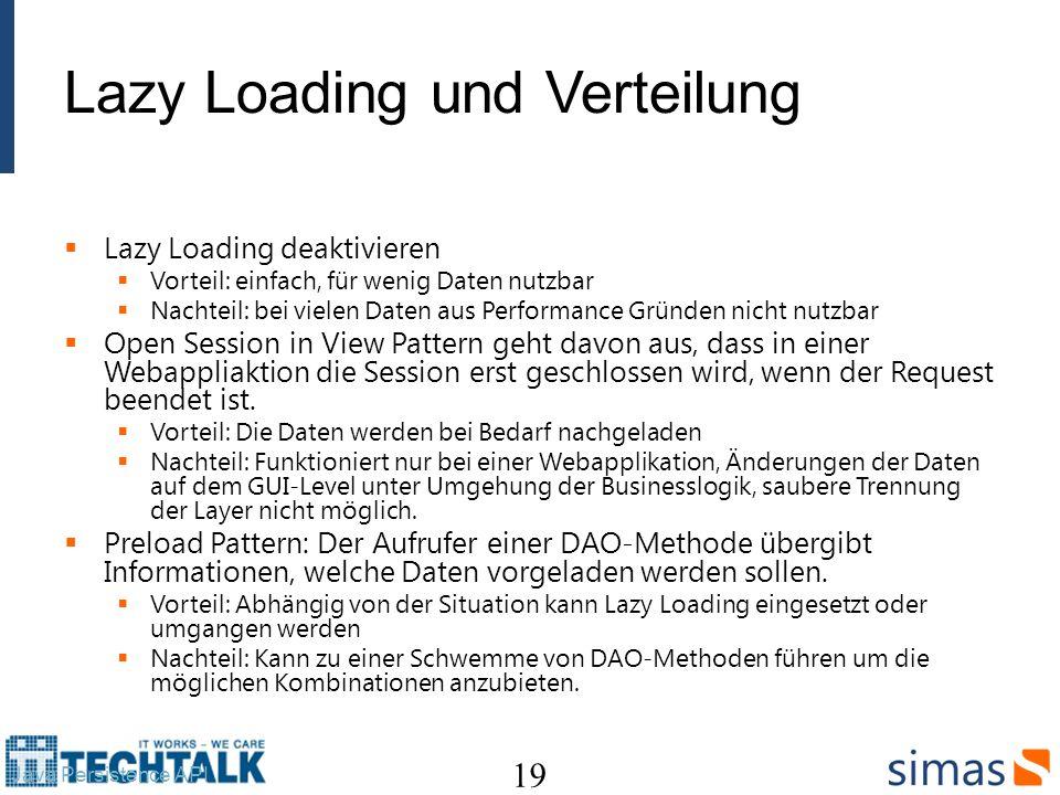 Lazy Loading und Verteilung Lazy Loading deaktivieren Vorteil: einfach, für wenig Daten nutzbar Nachteil: bei vielen Daten aus Performance Gründen nicht nutzbar Open Session in View Pattern geht davon aus, dass in einer Webappliaktion die Session erst geschlossen wird, wenn der Request beendet ist.