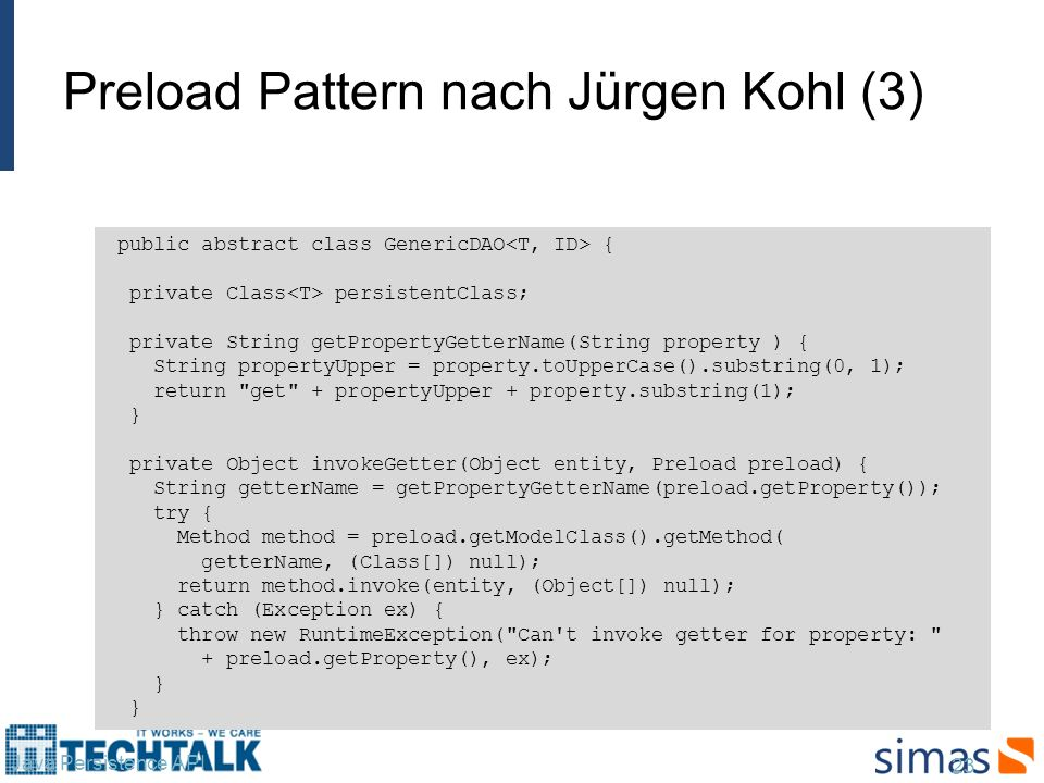Preload Pattern nach Jürgen Kohl (3) 23 Java Persistence API public abstract class GenericDAO { private Class persistentClass; private String getPropertyGetterName(String property ) { String propertyUpper = property.toUpperCase().substring(0, 1); return get + propertyUpper + property.substring(1); } private Object invokeGetter(Object entity, Preload preload) { String getterName = getPropertyGetterName(preload.getProperty()); try { Method method = preload.getModelClass().getMethod( getterName, (Class[]) null); return method.invoke(entity, (Object[]) null); } catch (Exception ex) { throw new RuntimeException( Can t invoke getter for property: + preload.getProperty(), ex); } }