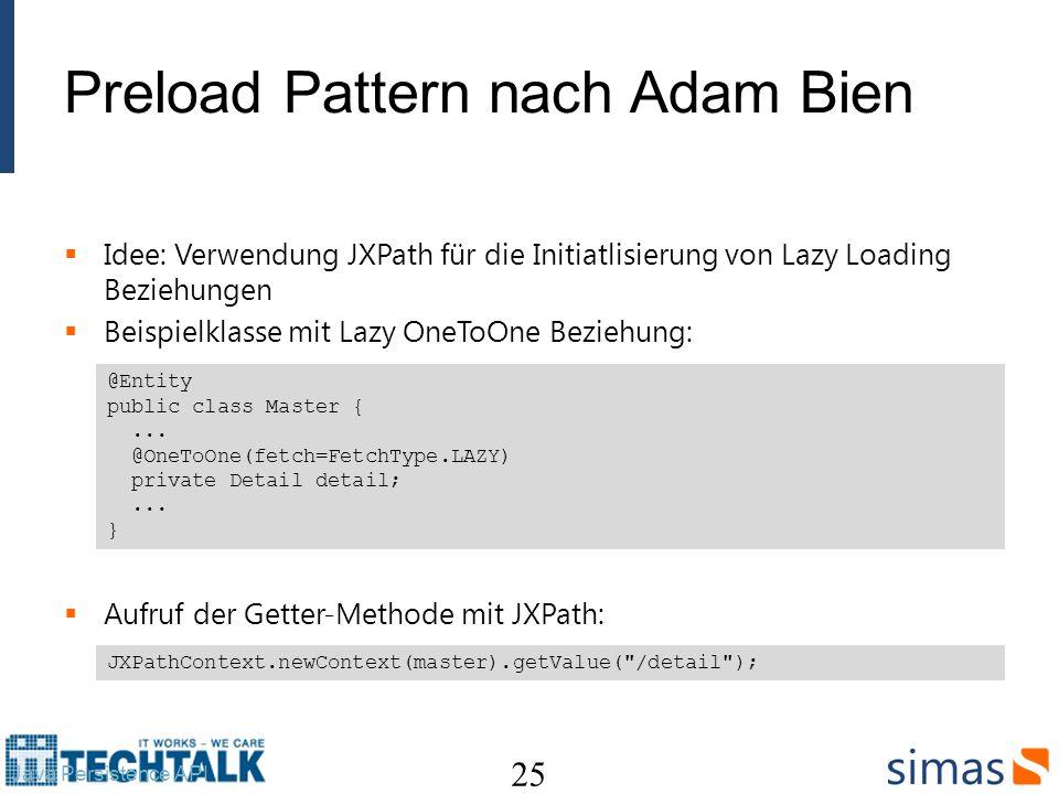 Preload Pattern nach Adam Bien Idee: Verwendung JXPath für die Initiatlisierung von Lazy Loading Beziehungen Beispielklasse mit Lazy OneToOne Beziehung: Aufruf der Getter-Methode mit JXPath: 25 Java Persistence API @Entity public class Master {...
